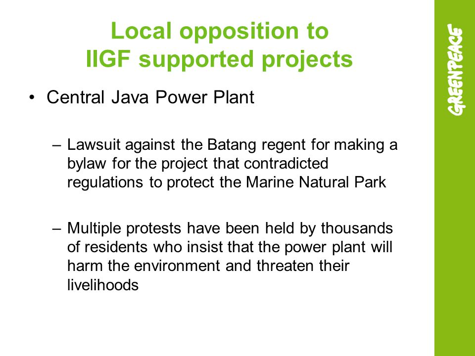 Local opposition to IIGF supported projects Central Java Power Plant –Lawsuit against the Batang regent for making a bylaw for the project that contradicted regulations to protect the Marine Natural Park –Multiple protests have been held by thousands of residents who insist that the power plant will harm the environment and threaten their livelihoods