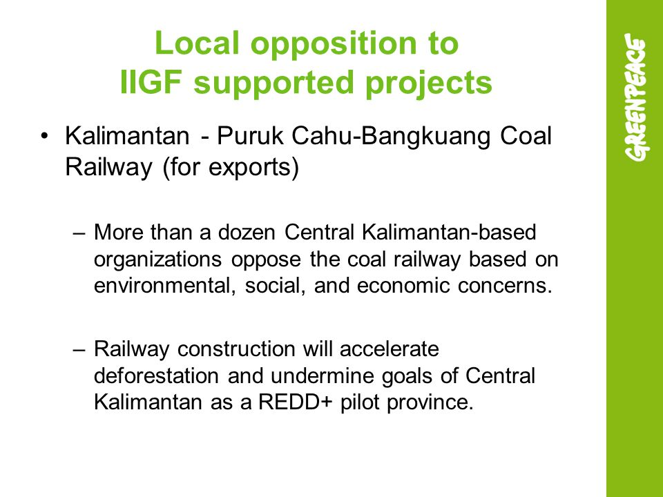 Local opposition to IIGF supported projects Kalimantan - Puruk Cahu-Bangkuang Coal Railway (for exports) –More than a dozen Central Kalimantan-based o