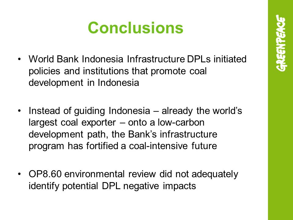 Conclusions World Bank Indonesia Infrastructure DPLs initiated policies and institutions that promote coal development in Indonesia Instead of guiding Indonesia – already the world's largest coal exporter – onto a low-carbon development path, the Bank's infrastructure program has fortified a coal-intensive future OP8.60 environmental review did not adequately identify potential DPL negative impacts