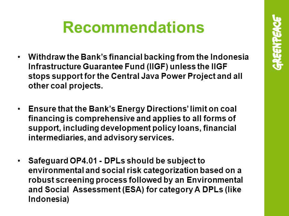 Recommendations Withdraw the Bank's financial backing from the Indonesia Infrastructure Guarantee Fund (IIGF) unless the IIGF stops support for the Central Java Power Project and all other coal projects.