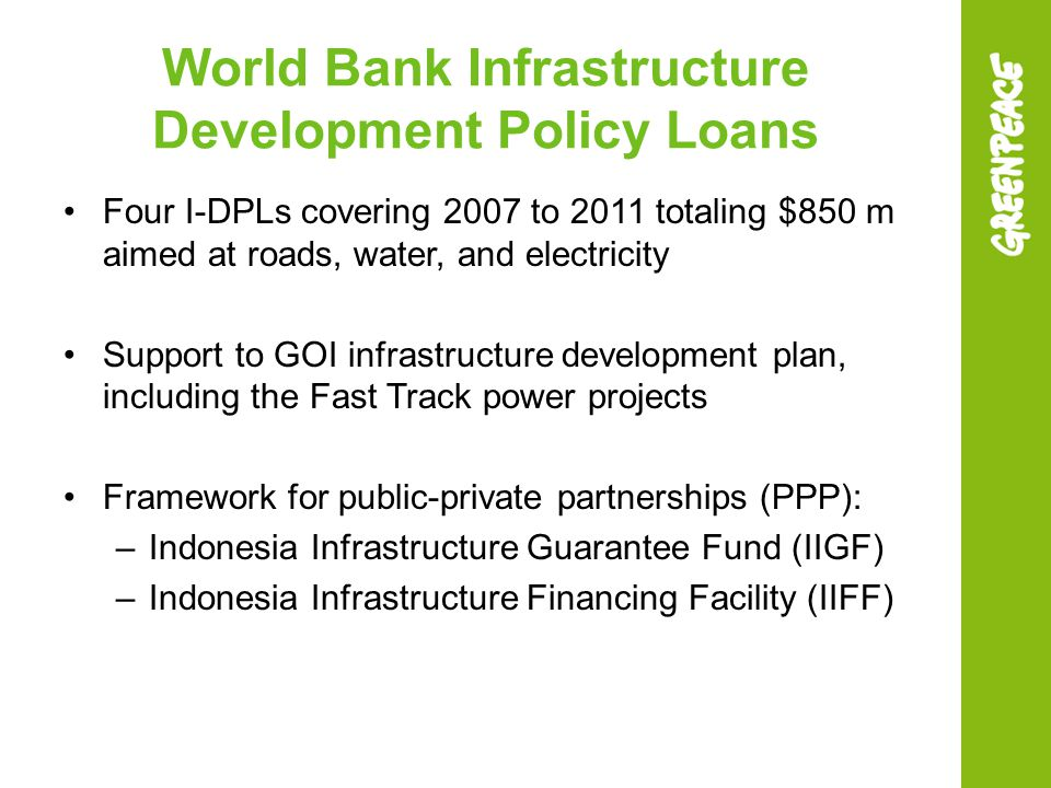 World Bank Infrastructure Development Policy Loans Four I-DPLs covering 2007 to 2011 totaling $850 m aimed at roads, water, and electricity Support to GOI infrastructure development plan, including the Fast Track power projects Framework for public-private partnerships (PPP): –Indonesia Infrastructure Guarantee Fund (IIGF) –Indonesia Infrastructure Financing Facility (IIFF)