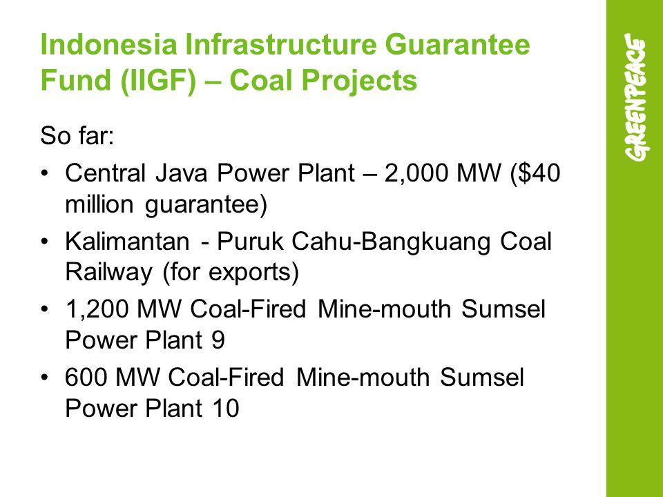 Indonesia Infrastructure Guarantee Fund (IIGF) – Coal Projects So far: Central Java Power Plant – 2,000 MW ($40 million guarantee) Kalimantan - Puruk