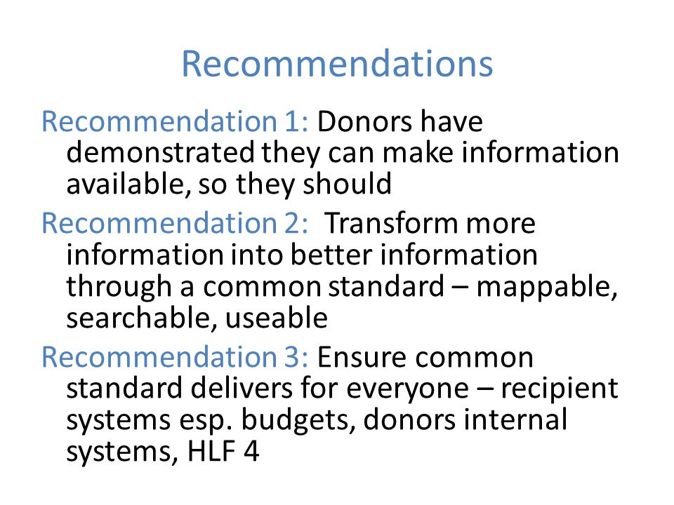 Recommendations Recommendation 1: Donors have demonstrated they can make information available, so they should Recommendation 2: Transform more information into better information through a common standard – mappable, searchable, useable Recommendation 3: Ensure common standard delivers for everyone – recipient systems esp.