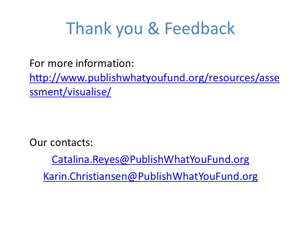 Thank you & Feedback For more information: http://www.publishwhatyoufund.org/resources/asse ssment/visualise/ http://www.publishwhatyoufund.org/resources/asse ssment/visualise/ Our contacts: Catalina.Reyes@PublishWhatYouFund.org Karin.Christiansen@PublishWhatYouFund.org