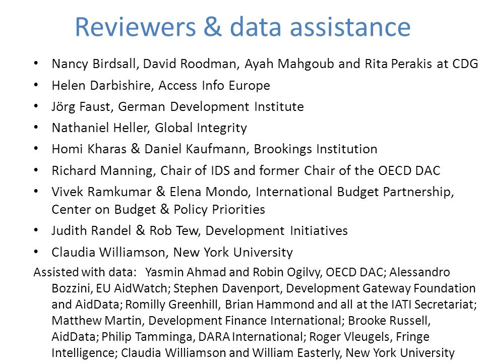 Reviewers & data assistance Nancy Birdsall, David Roodman, Ayah Mahgoub and Rita Perakis at CDG Helen Darbishire, Access Info Europe Jörg Faust, German Development Institute Nathaniel Heller, Global Integrity Homi Kharas & Daniel Kaufmann, Brookings Institution Richard Manning, Chair of IDS and former Chair of the OECD DAC Vivek Ramkumar & Elena Mondo, International Budget Partnership, Center on Budget & Policy Priorities Judith Randel & Rob Tew, Development Initiatives Claudia Williamson, New York University Assisted with data: Yasmin Ahmad and Robin Ogilvy, OECD DAC; Alessandro Bozzini, EU AidWatch; Stephen Davenport, Development Gateway Foundation and AidData; Romilly Greenhill, Brian Hammond and all at the IATI Secretariat; Matthew Martin, Development Finance International; Brooke Russell, AidData; Philip Tamminga, DARA International; Roger Vleugels, Fringe Intelligence; Claudia Williamson and William Easterly, New York University