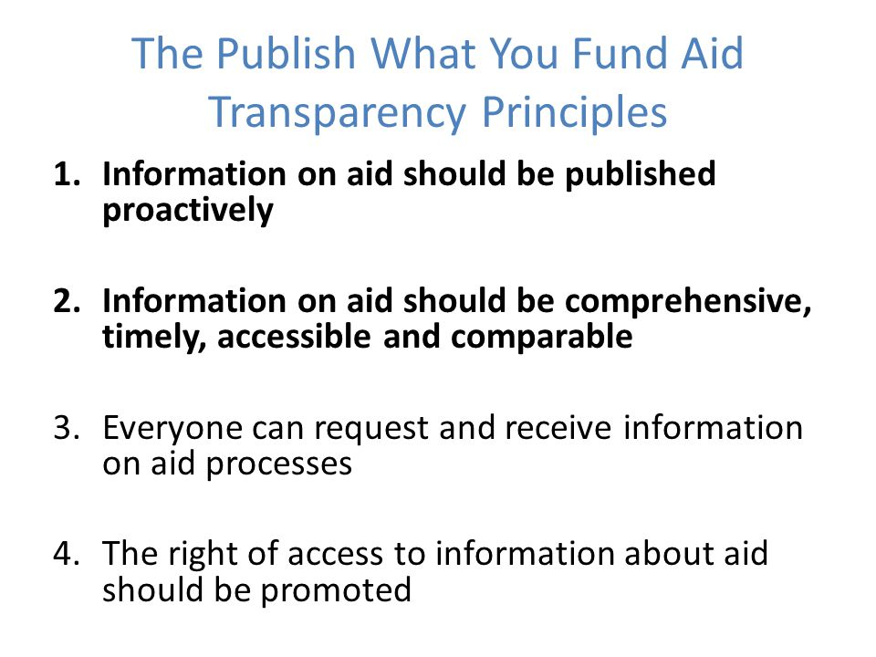 The Publish What You Fund Aid Transparency Principles 1.Information on aid should be published proactively 2.Information on aid should be comprehensive, timely, accessible and comparable 3.Everyone can request and receive information on aid processes 4.The right of access to information about aid should be promoted