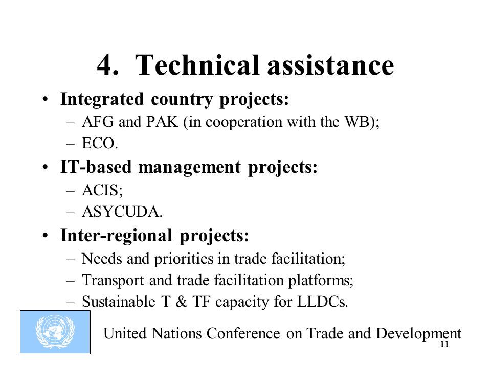 United Nations Conference on Trade and Development 11 Integrated country projects: –AFG and PAK (in cooperation with the WB); –ECO.