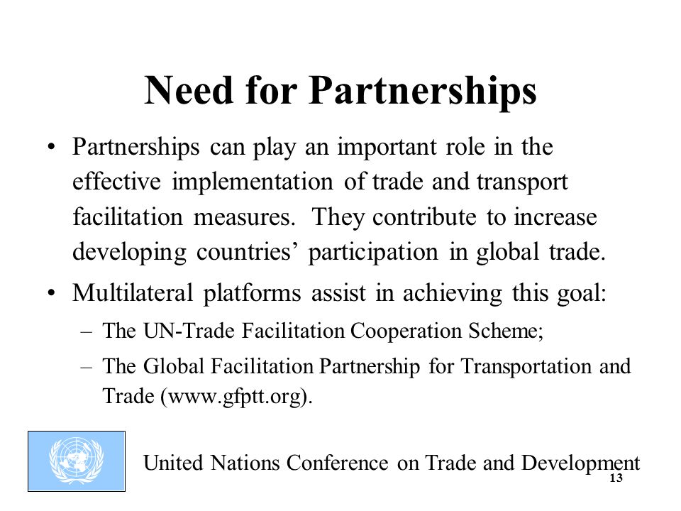 United Nations Conference on Trade and Development 13 Need for Partnerships Partnerships can play an important role in the effective implementation of trade and transport facilitation measures.