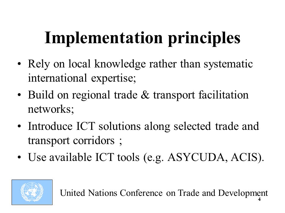 United Nations Conference on Trade and Development 4 Implementation principles Rely on local knowledge rather than systematic international expertise; Build on regional trade & transport facilitation networks; Introduce ICT solutions along selected trade and transport corridors ; Use available ICT tools (e.g.