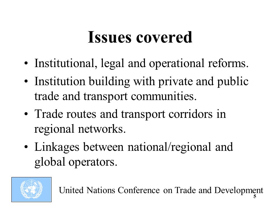 United Nations Conference on Trade and Development 5 Issues covered Institutional, legal and operational reforms.