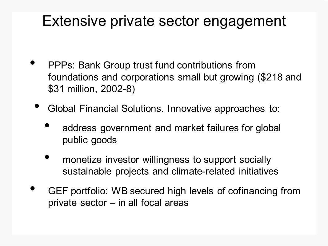 Extensive private sector engagement PPPs: Bank Group trust fund contributions from foundations and corporations small but growing ($218 and $31 million, 2002-8) Global Financial Solutions.