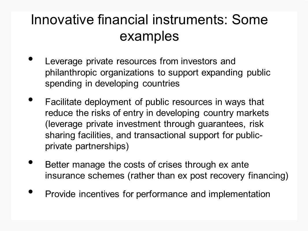 Innovative financial instruments: Some examples Leverage private resources from investors and philanthropic organizations to support expanding public spending in developing countries Facilitate deployment of public resources in ways that reduce the risks of entry in developing country markets (leverage private investment through guarantees, risk sharing facilities, and transactional support for public- private partnerships) Better manage the costs of crises through ex ante insurance schemes (rather than ex post recovery financing) Provide incentives for performance and implementation