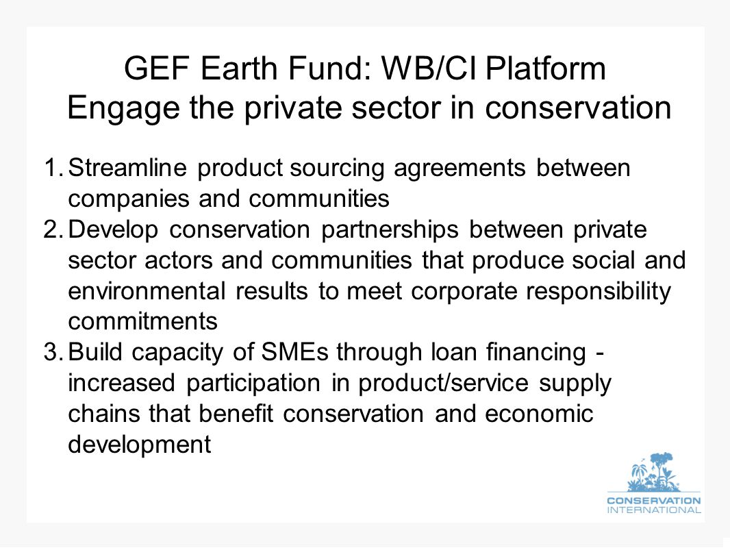 GEF Earth Fund: WB/CI Platform Engage the private sector in conservation 1.Streamline product sourcing agreements between companies and communities 2.Develop conservation partnerships between private sector actors and communities that produce social and environmental results to meet corporate responsibility commitments 3.Build capacity of SMEs through loan financing - increased participation in product/service supply chains that benefit conservation and economic development