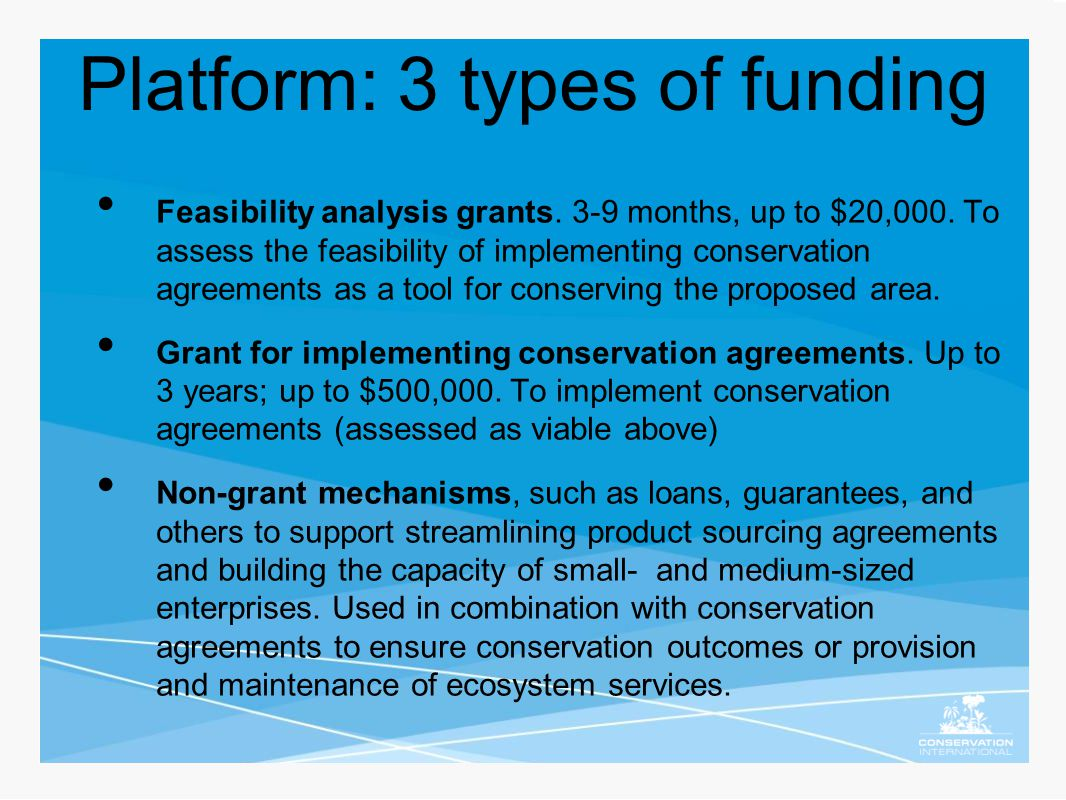 Platform: 3 types of funding Feasibility analysis grants. 3-9 months, up to $20,000. To assess the feasibility of implementing conservation agreements