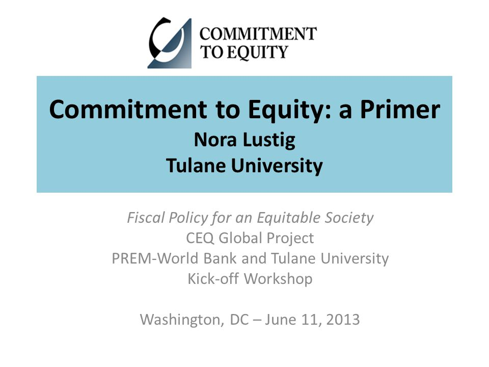 Commitment to Equity: a Primer Nora Lustig Tulane University Fiscal Policy for an Equitable Society CEQ Global Project PREM-World Bank and Tulane University Kick-off Workshop Washington, DC – June 11, 2013