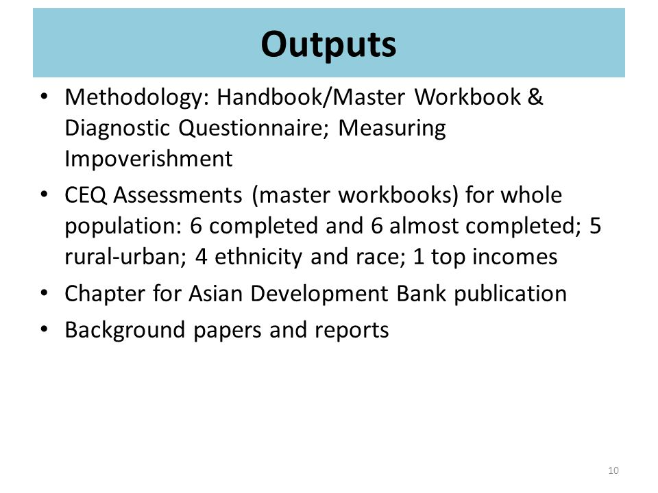 Outputs Methodology: Handbook/Master Workbook & Diagnostic Questionnaire; Measuring Impoverishment CEQ Assessments (master workbooks) for whole population: 6 completed and 6 almost completed; 5 rural-urban; 4 ethnicity and race; 1 top incomes Chapter for Asian Development Bank publication Background papers and reports 10