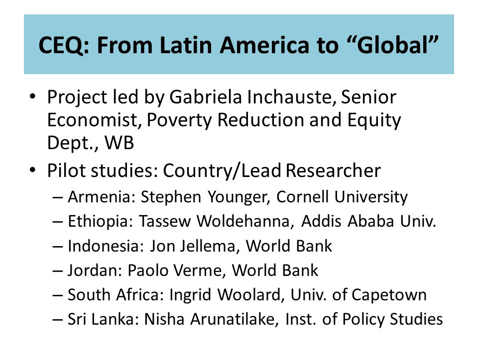CEQ: From Latin America to Global Project led by Gabriela Inchauste, Senior Economist, Poverty Reduction and Equity Dept., WB Pilot studies: Country/Lead Researcher – Armenia: Stephen Younger, Cornell University – Ethiopia: Tassew Woldehanna, Addis Ababa Univ.