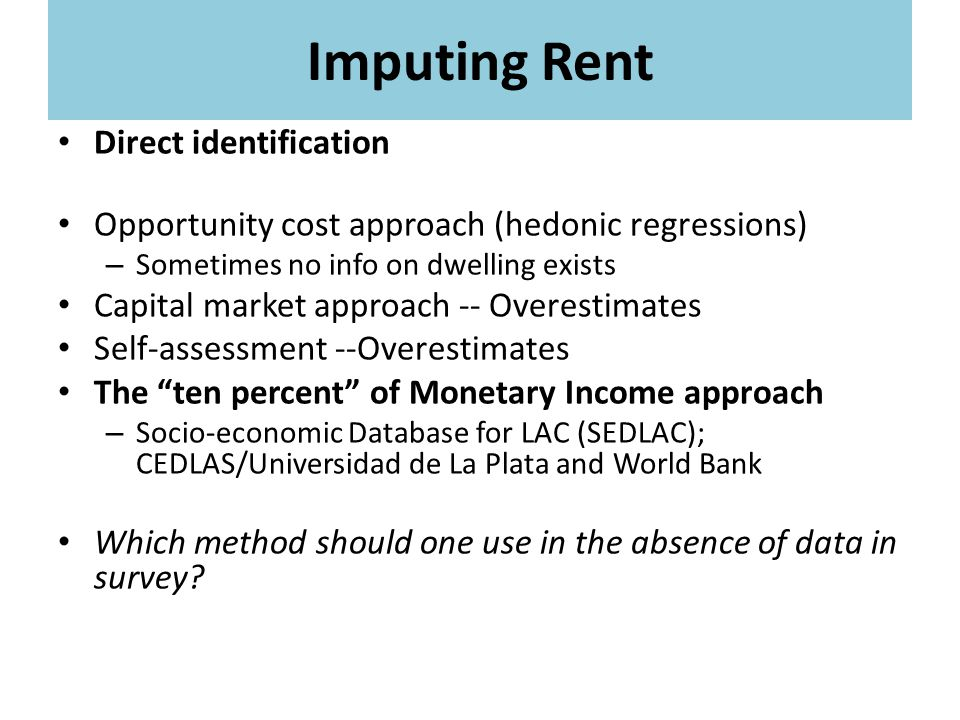 Imputing Rent Direct identification Opportunity cost approach (hedonic regressions) – Sometimes no info on dwelling exists Capital market approach -- Overestimates Self-assessment --Overestimates The ten percent of Monetary Income approach – Socio-economic Database for LAC (SEDLAC); CEDLAS/Universidad de La Plata and World Bank Which method should one use in the absence of data in survey?