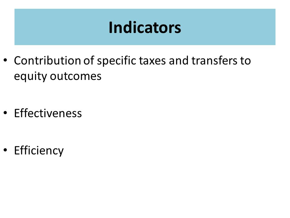 Indicators Contribution of specific taxes and transfers to equity outcomes Effectiveness Efficiency