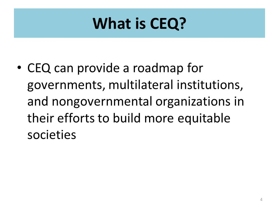 CEQ can provide a roadmap for governments, multilateral institutions, and nongovernmental organizations in their efforts to build more equitable societies 4 What is CEQ?