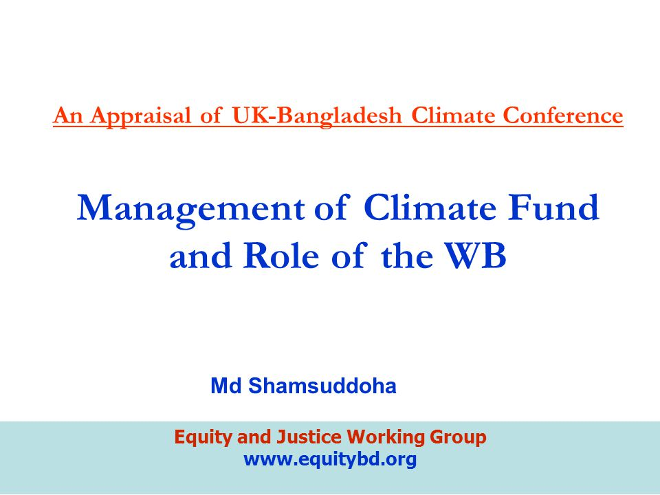 Equity and Justice Working Group www.equitybd.org An Appraisal of UK-Bangladesh Climate Conference Management of Climate Fund and Role of the WB Md Sh