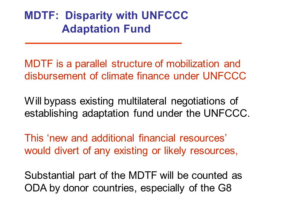 MDTF: Disparity with UNFCCC Adaptation Fund MDTF is a parallel structure of mobilization and disbursement of climate finance under UNFCCC Will bypass