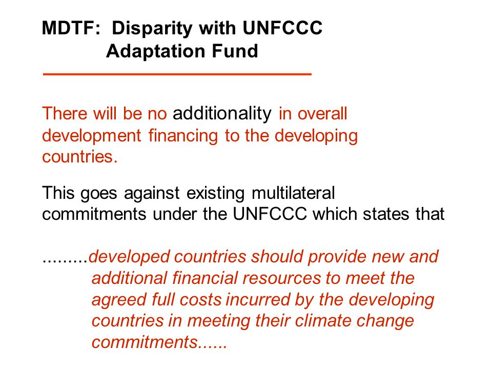 MDTF: Disparity with UNFCCC Adaptation Fund There will be no additionality in overall development financing to the developing countries. This goes aga