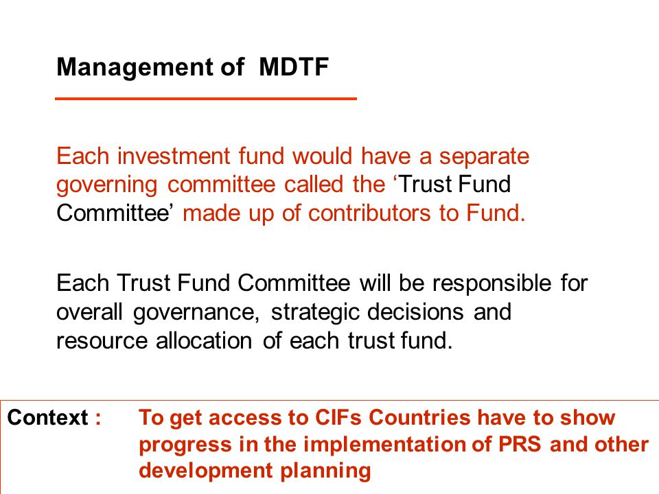 Management of MDTF Each investment fund would have a separate governing committee called the 'Trust Fund Committee' made up of contributors to Fund. E