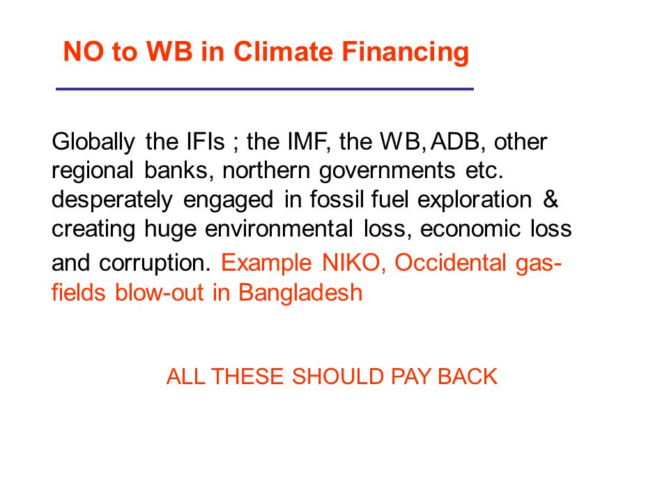 NO to WB in Climate Financing Globally the IFIs ; the IMF, the WB, ADB, other regional banks, northern governments etc. desperately engaged in fossil