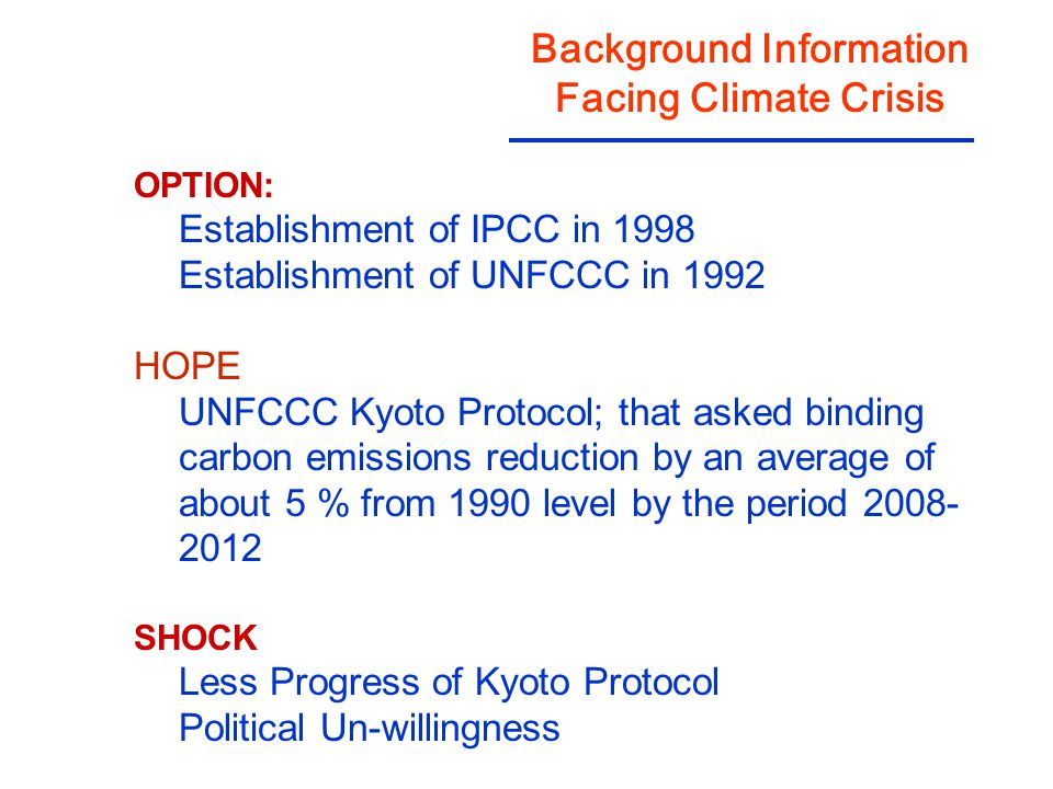 Background Information Facing Climate Crisis OPTION: Establishment of IPCC in 1998 Establishment of UNFCCC in 1992 HOPE UNFCCC Kyoto Protocol; that as