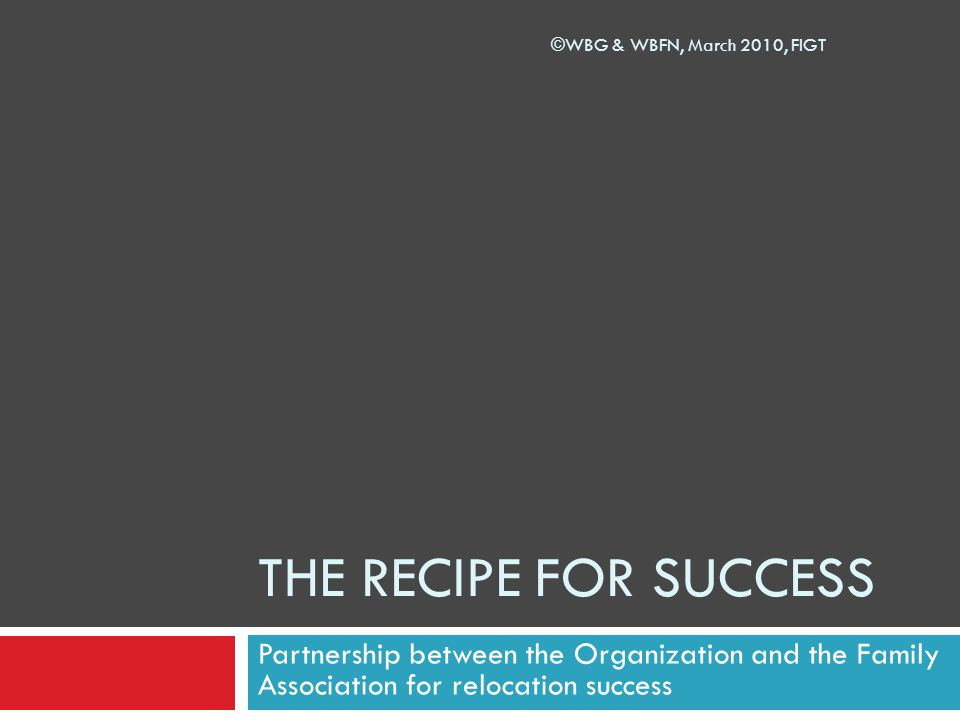 THE RECIPE FOR SUCCESS Partnership between the Organization and the Family Association for relocation success ©WBG & WBFN, March 2010, FIGT