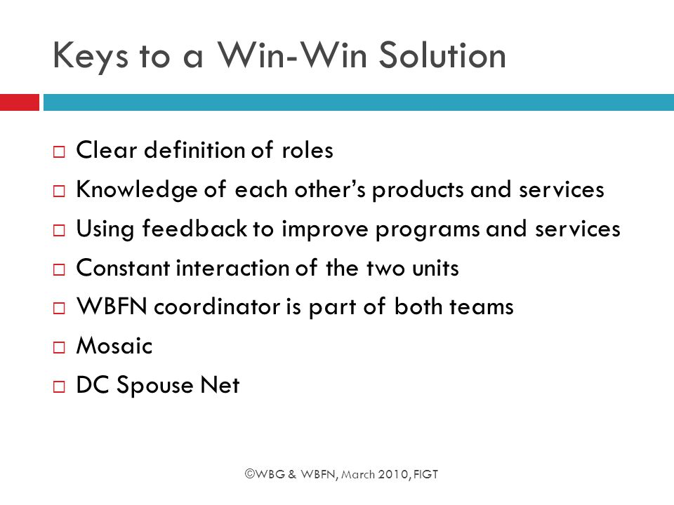 Keys to a Win-Win Solution  Clear definition of roles  Knowledge of each other's products and services  Using feedback to improve programs and services  Constant interaction of the two units  WBFN coordinator is part of both teams  Mosaic  DC Spouse Net ©WBG & WBFN, March 2010, FIGT
