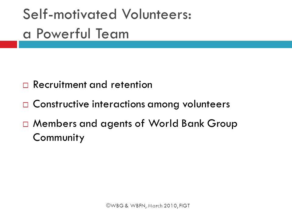 Self-motivated Volunteers: a Powerful Team  Recruitment and retention  Constructive interactions among volunteers  Members and agents of World Bank Group Community ©WBG & WBFN, March 2010, FIGT