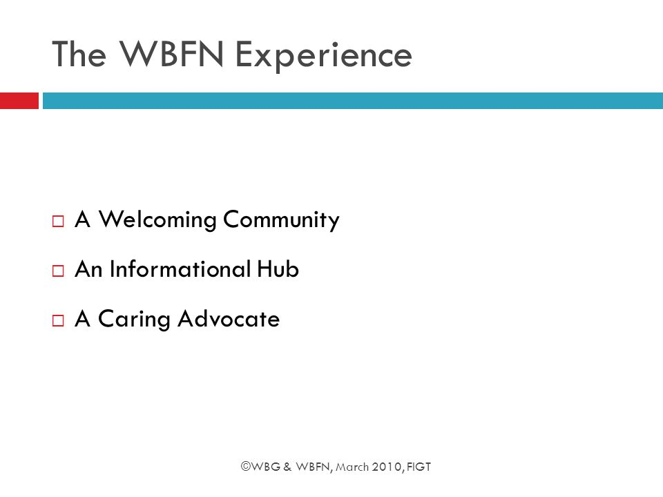 The WBFN Experience  A Welcoming Community  An Informational Hub  A Caring Advocate ©WBG & WBFN, March 2010, FIGT