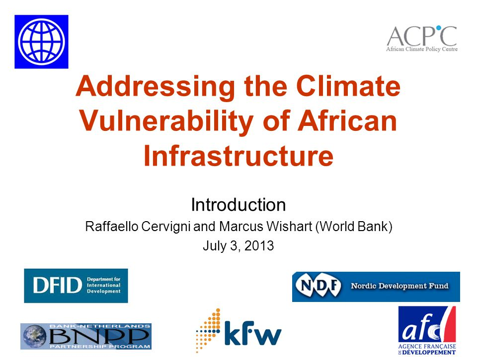A partnership to support investments in Africa's infrastructure under an uncertain future climate 12 Donors DFID Nordic Dev Fund Germany (KfW) France (AFD) BNPP TFESSD Partners AU/NEPAD/AfDB RECs RBOs Power Pools Others.