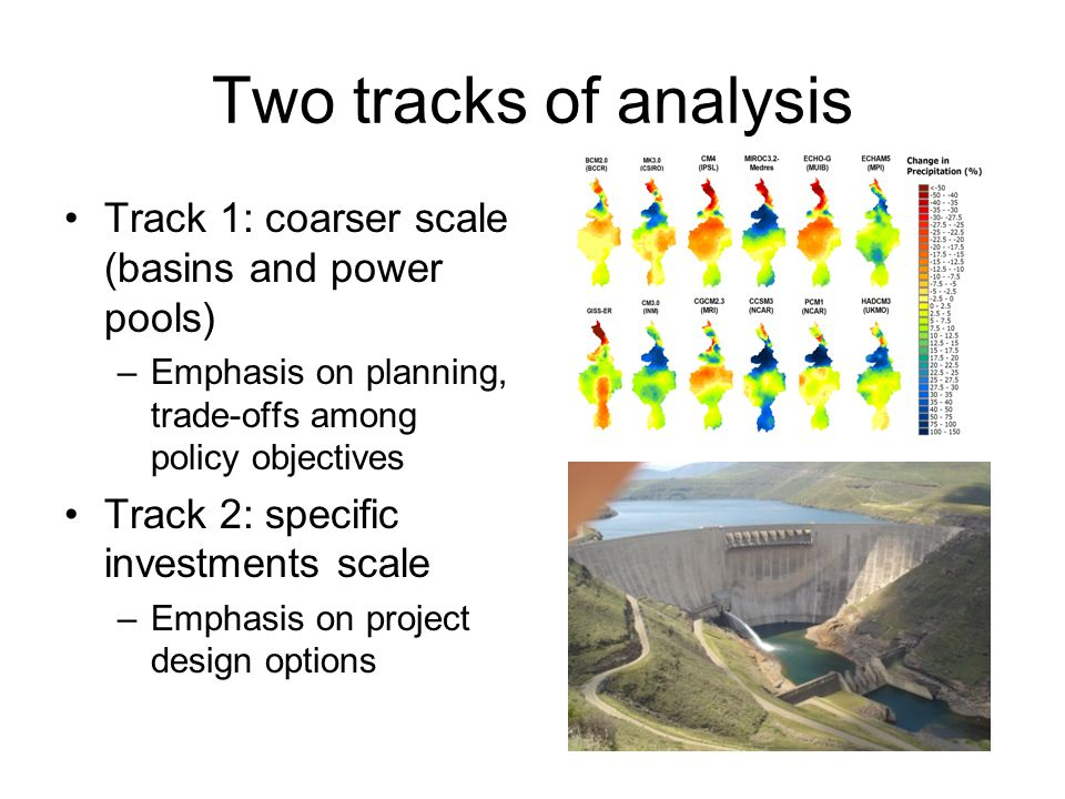 Two tracks of analysis Track 1: coarser scale (basins and power pools) –Emphasis on planning, trade-offs among policy objectives Track 2: specific investments scale –Emphasis on project design options