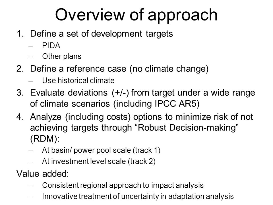 Overview of approach 1.Define a set of development targets –PIDA –Other plans 2.Define a reference case (no climate change) –Use historical climate 3.Evaluate deviations (+/-) from target under a wide range of climate scenarios (including IPCC AR5) 4.Analyze (including costs) options to minimize risk of not achieving targets through Robust Decision-making (RDM): –At basin/ power pool scale (track 1) –At investment level scale (track 2) Value added: –Consistent regional approach to impact analysis –Innovative treatment of uncertainty in adaptation analysis
