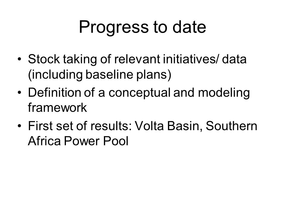 Progress to date Stock taking of relevant initiatives/ data (including baseline plans) Definition of a conceptual and modeling framework First set of results: Volta Basin, Southern Africa Power Pool