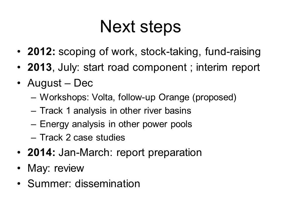 Next steps 2012: scoping of work, stock-taking, fund-raising 2013, July: start road component ; interim report August – Dec –Workshops: Volta, follow-up Orange (proposed) –Track 1 analysis in other river basins –Energy analysis in other power pools –Track 2 case studies 2014: Jan-March: report preparation May: review Summer: dissemination