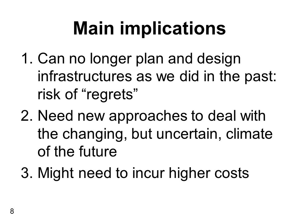 Main implications 8 1.Can no longer plan and design infrastructures as we did in the past: risk of regrets 2.Need new approaches to deal with the changing, but uncertain, climate of the future 3.Might need to incur higher costs