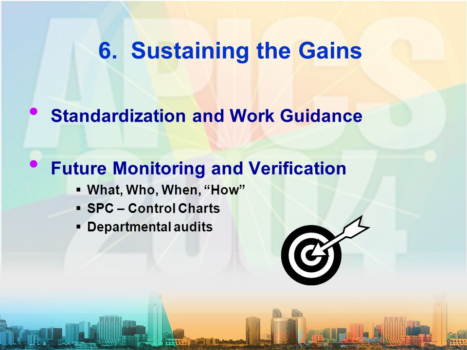"6. Sustaining the Gains Standardization and Work Guidance Future Monitoring and Verification  What, Who, When, ""How""  SPC – Control Charts  Departm"