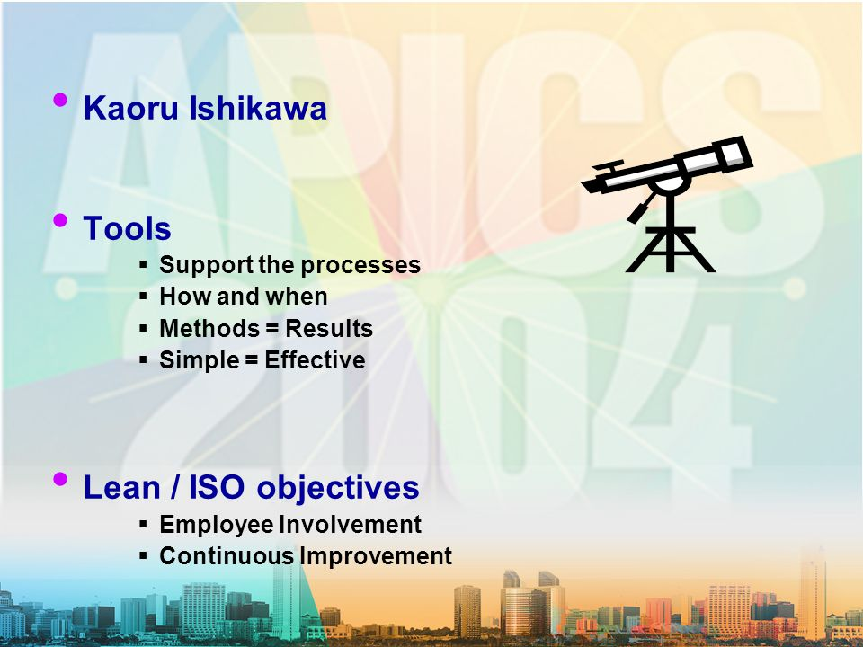 Kaoru Ishikawa Tools  Support the processes  How and when  Methods = Results  Simple = Effective Lean / ISO objectives  Employee Involvement  Continuous Improvement