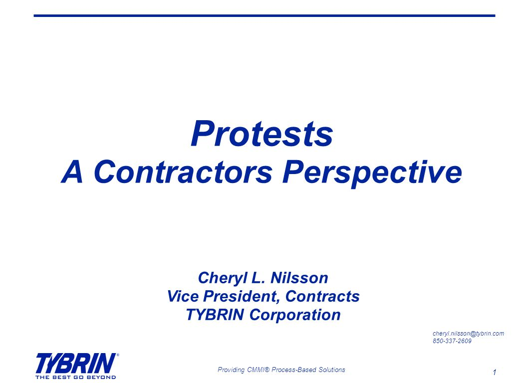 1 Providing CMMI® Process-Based Solutions Protests A Contractors Perspective cheryl.nilsson@tybrin.com 850-337-2609 Cheryl L. Nilsson Vice President,