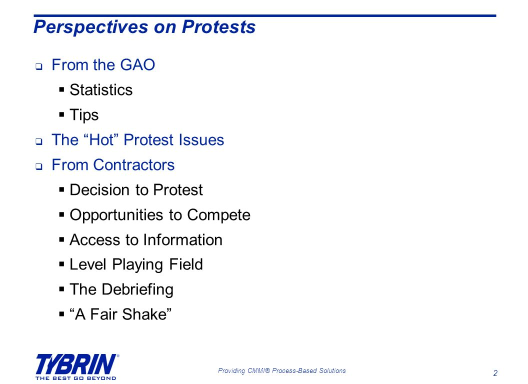 2 Providing CMMI® Process-Based Solutions Perspectives on Protests  From the GAO  Statistics  Tips  The Hot Protest Issues  From Contractors  Decision to Protest  Opportunities to Compete  Access to Information  Level Playing Field  The Debriefing  A Fair Shake