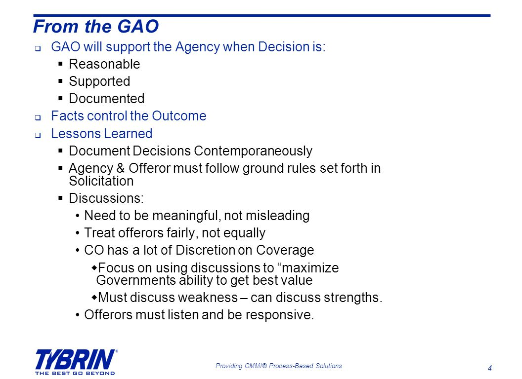 4 Providing CMMI® Process-Based Solutions From the GAO  GAO will support the Agency when Decision is:  Reasonable  Supported  Documented  Facts control the Outcome  Lessons Learned  Document Decisions Contemporaneously  Agency & Offeror must follow ground rules set forth in Solicitation  Discussions: Need to be meaningful, not misleading Treat offerors fairly, not equally CO has a lot of Discretion on Coverage  Focus on using discussions to maximize Governments ability to get best value  Must discuss weakness – can discuss strengths.