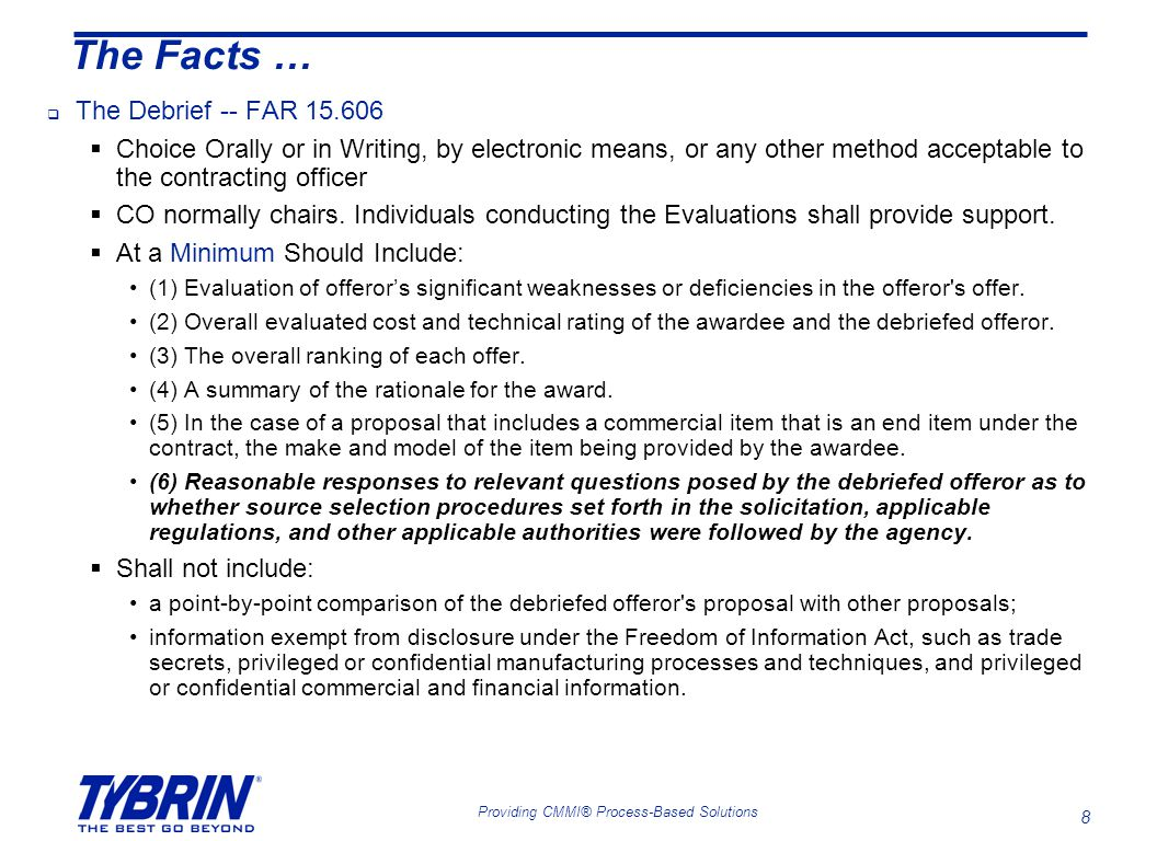 8 Providing CMMI® Process-Based Solutions The Facts …  The Debrief -- FAR 15.606  Choice Orally or in Writing, by electronic means, or any other method acceptable to the contracting officer  CO normally chairs.