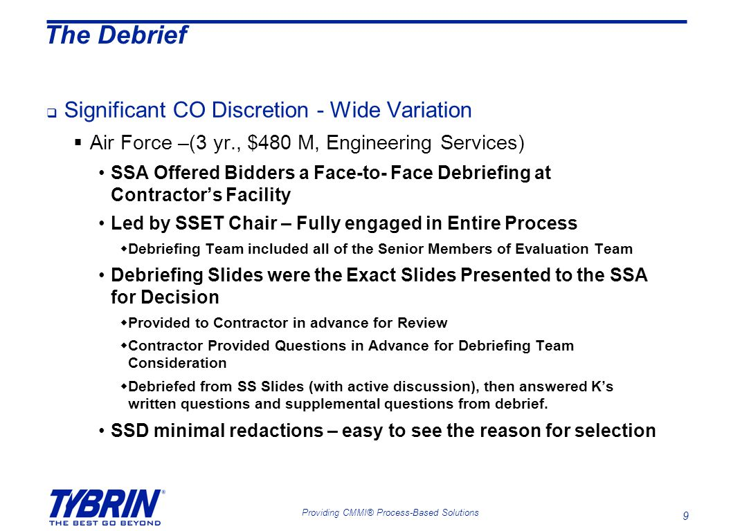 9 Providing CMMI® Process-Based Solutions The Debrief  Significant CO Discretion - Wide Variation  Air Force –(3 yr., $480 M, Engineering Services) SSA Offered Bidders a Face-to- Face Debriefing at Contractor's Facility Led by SSET Chair – Fully engaged in Entire Process  Debriefing Team included all of the Senior Members of Evaluation Team Debriefing Slides were the Exact Slides Presented to the SSA for Decision  Provided to Contractor in advance for Review  Contractor Provided Questions in Advance for Debriefing Team Consideration  Debriefed from SS Slides (with active discussion), then answered K's written questions and supplemental questions from debrief.