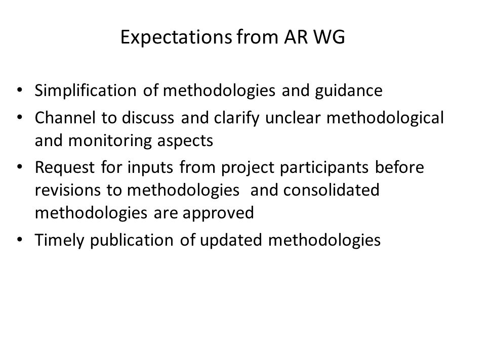 Expectations from AR WG Simplification of methodologies and guidance Channel to discuss and clarify unclear methodological and monitoring aspects Request for inputs from project participants before revisions to methodologies and consolidated methodologies are approved Timely publication of updated methodologies