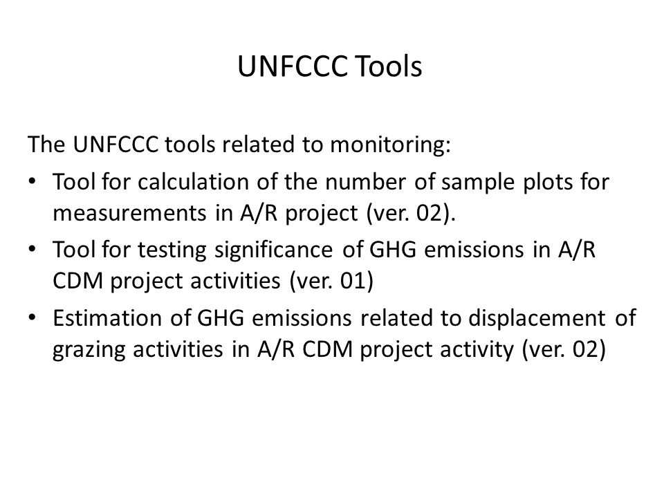 UNFCCC Tools The UNFCCC tools related to monitoring: Tool for calculation of the number of sample plots for measurements in A/R project (ver.