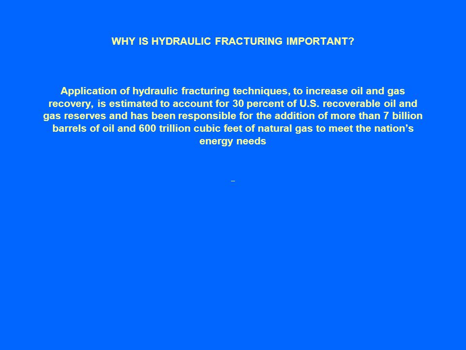 WHY IS HYDRAULIC FRACTURING IMPORTANT? Application of hydraulic fracturing techniques, to increase oil and gas recovery, is estimated to account for 3